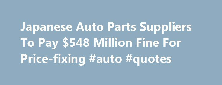 Japanese Auto Parts Suppliers To Pay $548 Million Fine For Price-fixing #auto #quotes http://cameroon.remmont.com/japanese-auto-parts-suppliers-to-pay-548-million-fine-for-price-fixing-auto-quotes/  #japan auto parts # Japanese Auto Parts Suppliers To Pay $548 Million Fine For Price-fixing By NEDRA PICKLER WASHINGTON — Two Japanese auto suppliers have agreed to pay more than half a billion dollars in criminal fines for a price-fixing conspiracy in the sale of parts to U.S. automakers, the…