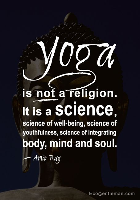 "♂ Yoga Quote by Amit Ray ""Yoga is not a religion. It is a science, science of well-being, science of youthfulness, science of integrating body, mind and soul."" - EcoGentleman"