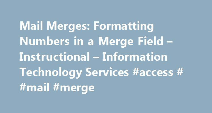 Mail Merges: Formatting Numbers in a Merge Field – Instructional – Information Technology Services #access # #mail #merge http://dental.nef2.com/mail-merges-formatting-numbers-in-a-merge-field-instructional-information-technology-services-access-mail-merge/  # When performing a mail merge in Word, numbers don t always automatically display with the correct formatting (currency, decimals, etc.). Here s how to fix it. Formatting Prices with a Numeric Picture Switch Numbers don t always…