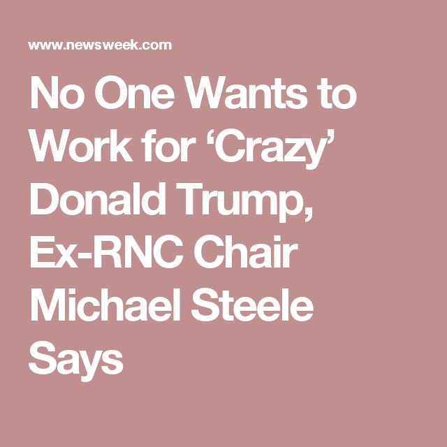 No One Wants to Work for 'Crazy' Donald Trump, Ex-RNC Chair Michael Steele Says
