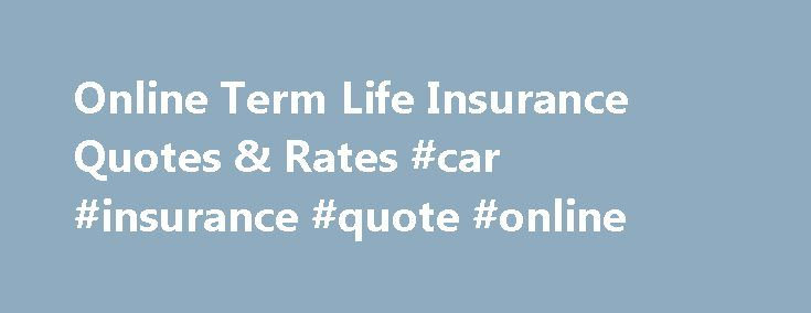 Online Term Life Insurance Quotes & Rates #car #insurance #quote #online http://remmont.com/online-term-life-insurance-quotes-rates-car-insurance-quote-online/  #term insurance # Get To Know Term Life Insurance. Understanding the fundamentals of term life insurance can help you make more informed decisions about what your family will need. Taking a little time to learn now can help you protect your family in the future. The terms below can help you get to know more about term life insurance…