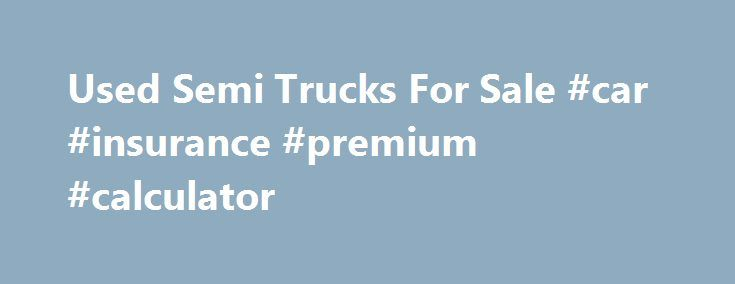 Used Semi Trucks For Sale #car #insurance #premium #calculator http://car.remmont.com/used-semi-trucks-for-sale-car-insurance-premium-calculator/  #used trucks for sale # Used Semi Trucks For Sale If you re interested in purchasing equipment for shipping cargo, you can keep your costs under control by finding used semi trucks for sale and used heavy duty trucks for sale. While you may be concerned about the quality and reliability of many used flatbed […]The post Used Semi Trucks For Sale…