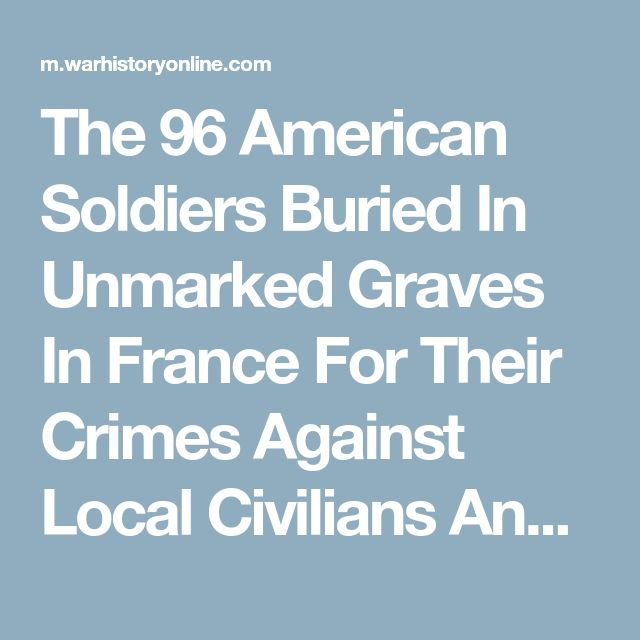 The 96 American Soldiers Buried In Unmarked Graves In France For Their Crimes Against Local Civilians And Fellow Soldiers**