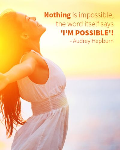 Nothing is impossible, the word itself says 'I'm possible'! (Audrey Hepburn)