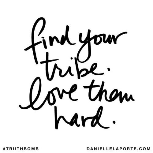 Find your tribe. Love them hard. // Danielle LaPorte #Truthbomb