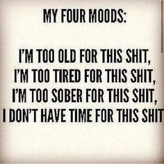 My Four Moods ... too old, too tired, too sober, and I don't have time for this shit! Deal with it. Ha Ha Ha, too funny