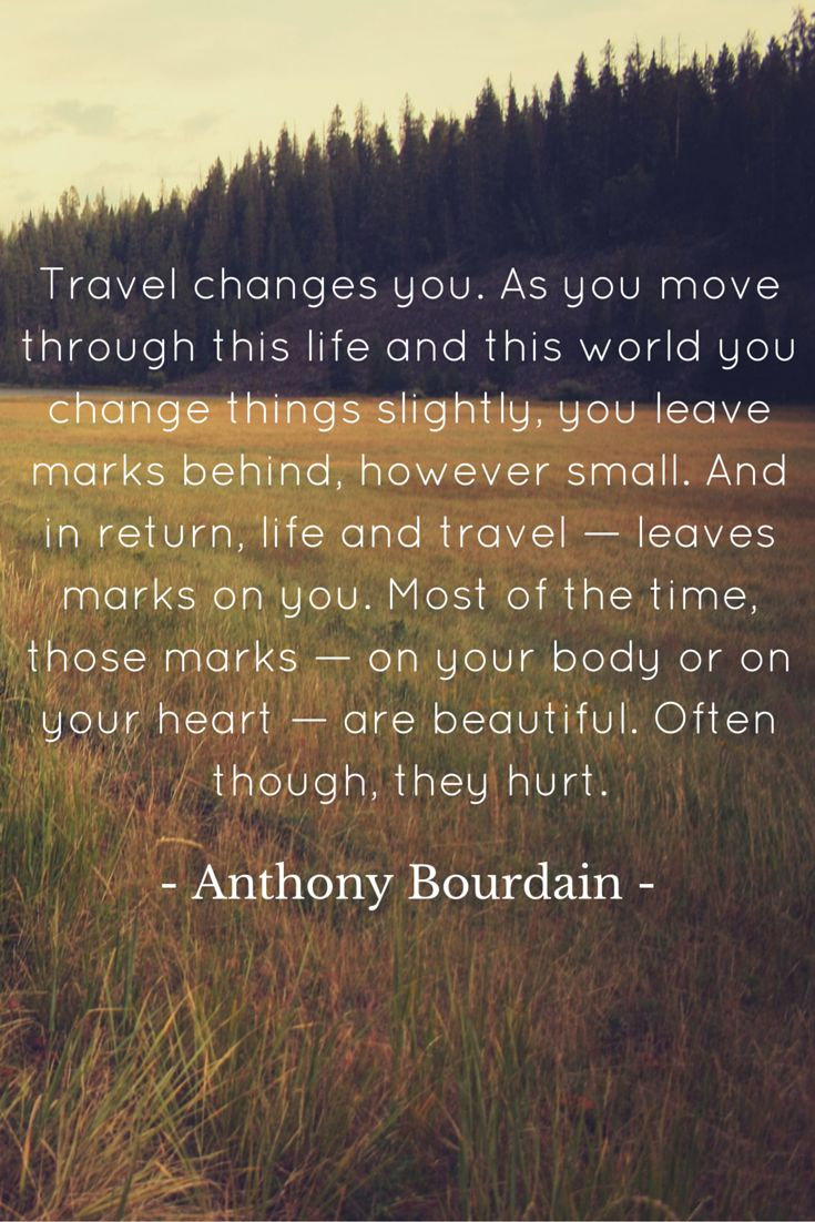Travel changes you. As you move through this life and this world you change things slightly, you leave marks behind, however small. And in return, life and travel — leaves marks on you. Most of the time, those marks — on your body or on your heart — are beautiful. Often though, they hurt. - Anthony Bourdain