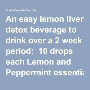 An easy lemon liver detox beverage to drink over a 2 week period:  10 drops each Lemon and Peppermint essential oils 2 drops Thieves blend Juice of 1 organic lemon 8 ounces of purified water  Instructions  Add oils and lemon juice to a glass of purified water. Stir and drink upon rising to cleanse the GI Tract.