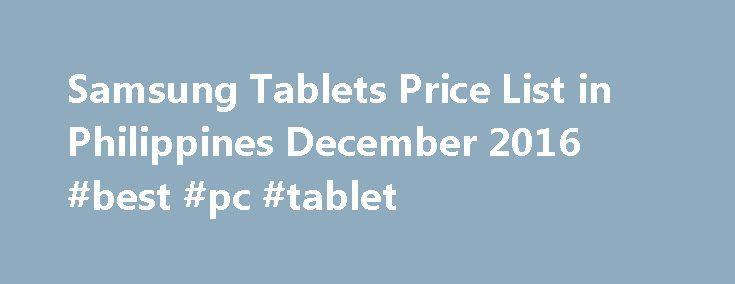 Samsung Tablets Price List in Philippines December 2016 #best #pc #tablet http://tablet.remmont.com/samsung-tablets-price-list-in-philippines-december-2016-best-pc-tablet/  Samsung Tablets Price List in Philippines December 2016 Latest on Samsung Tablets What s been going on with Samsung Tablets lately? We re here to give you the answers! You don t want to miss out on all the trending items of November 2016. Look for popular products, for great prices. Most viewed. Galaxy Tab […]