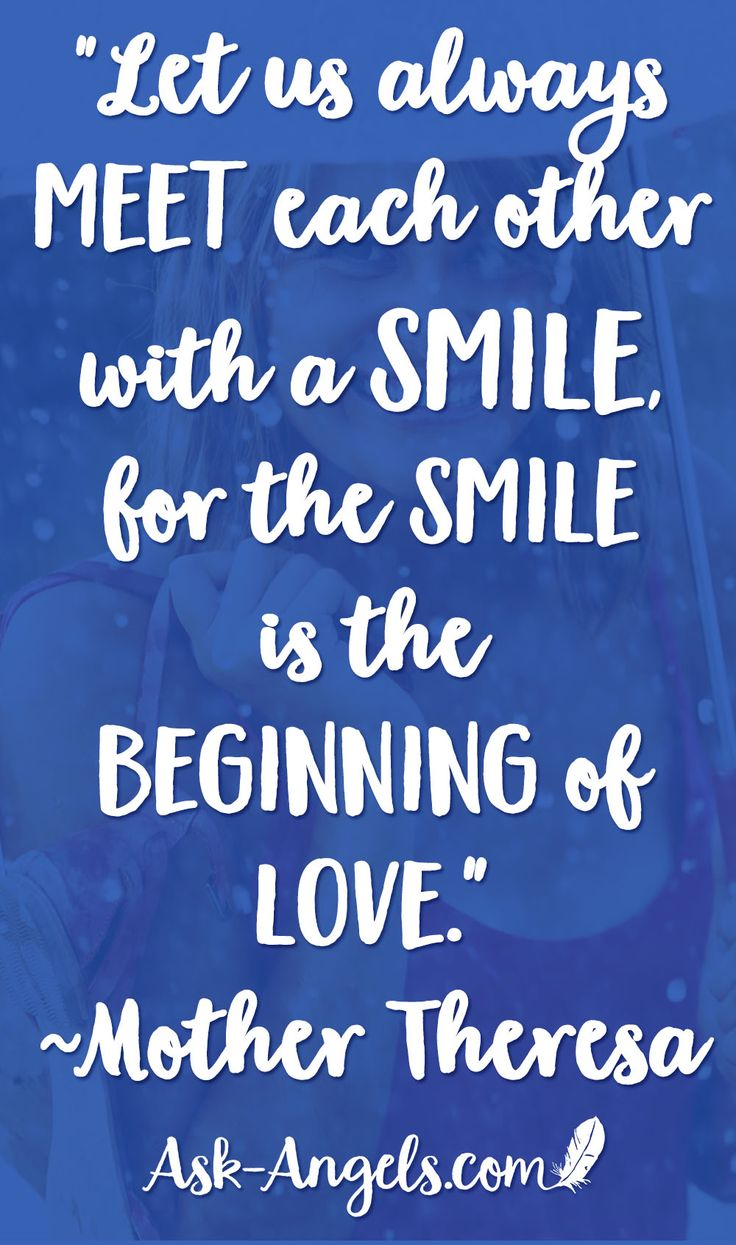 """Let us always meet each other with a smile, for the smile is the beginning of love."" ~Mother Theresa"