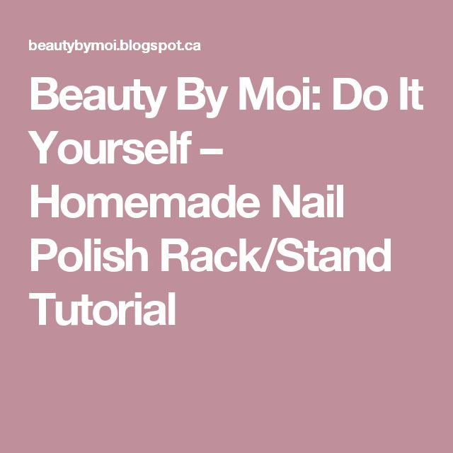 Beauty By Moi: Do It Yourself – Homemade Nail Polish Rack/Stand Tutorial