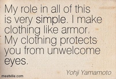 My role in all of this is very simple. I make clothing like armor. My clothing…
