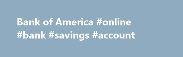 Bank of America #online #bank #savings #account http://savings.nef2.com/bank-of-america-online-bank-savings-account/  Checking and so much more Bank of America checking accounts offer convenience with features like Online Bill Pay, Mobile Banking Footnote 1 and access to thousands of ATMs. I want the basics Bank of America Core Checking Good for you if you use direct deposit and are looking for a simple straightforward personal checking account. Online and Mobile Banking link opens in a new…