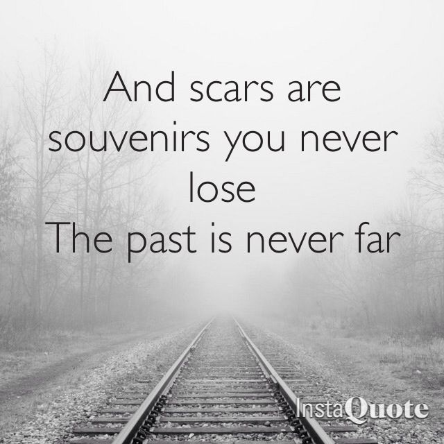 """""""And scars are souvenirs you never lose. The past is never far."""" -Goo Goo Dolls"""