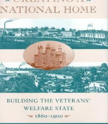 Creating A National Home: Building The Veterans' Welfare State 1860-1900 By Patrick Kelly PDF