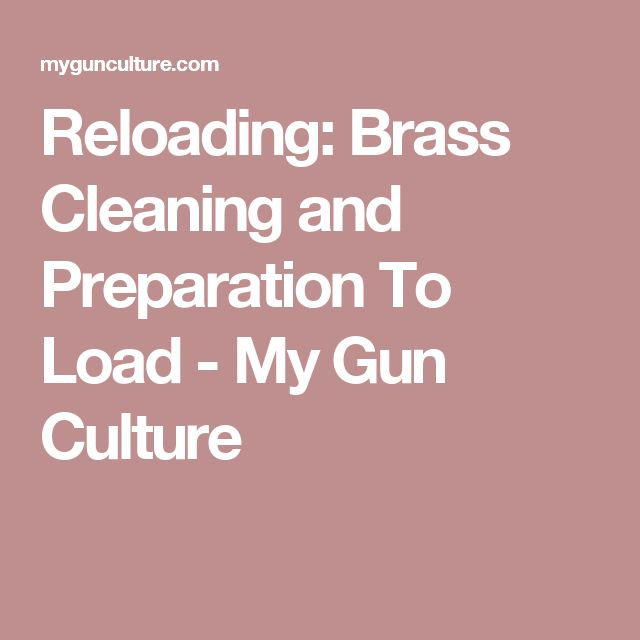 Reloading: Brass Cleaning and Preparation To Load - My Gun Culture