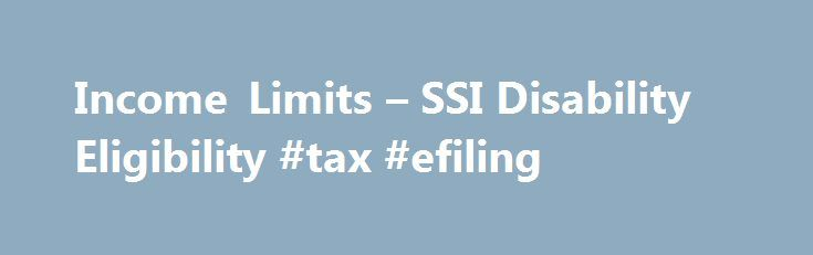 Income Limits – SSI Disability Eligibility #tax #efiling http://incom.nef2.com/2017/05/19/income-limits-ssi-disability-eligibility-tax-efiling/ #disability income # Income Limits SSI Disability Eligibility SSI, or Supplemental Security Income, is a type of disability benefit paid to qualifying individuals whose household income falls below a certain level. It is different from Social Security disability insurance. or SSDI, which is paid out of the Social Security trust fund and is available…