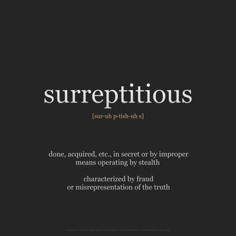 """wnq-words: """" WORD OF THE DAY: surreptitious [sur-uh p-tish-uh s] adjective • done, acquired, etc., in secret or by improper means operating by stealth • characterized by fraud or misrepresentation of the truth • artful, clandestine, clandestinus,..."""