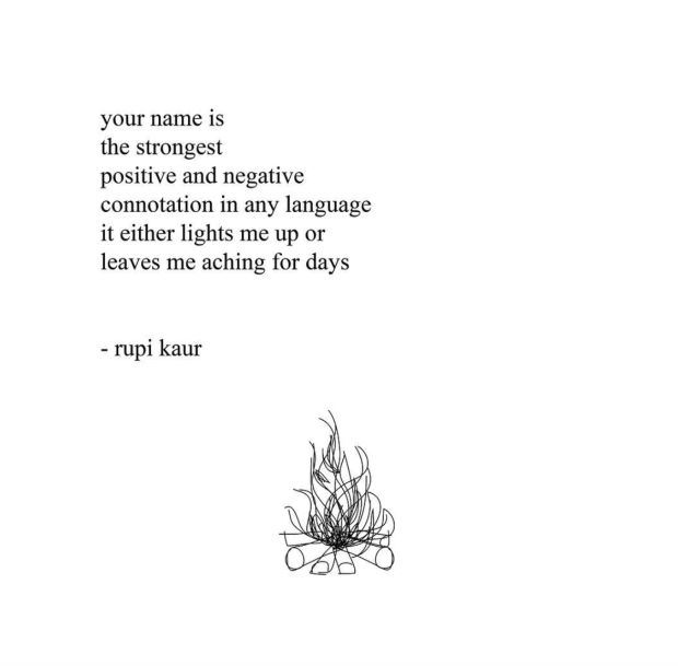 """Your name is the strongest positive and negative connotation in any language. It either lights me up or leaves me aching for days."" — Rupi Kaur"
