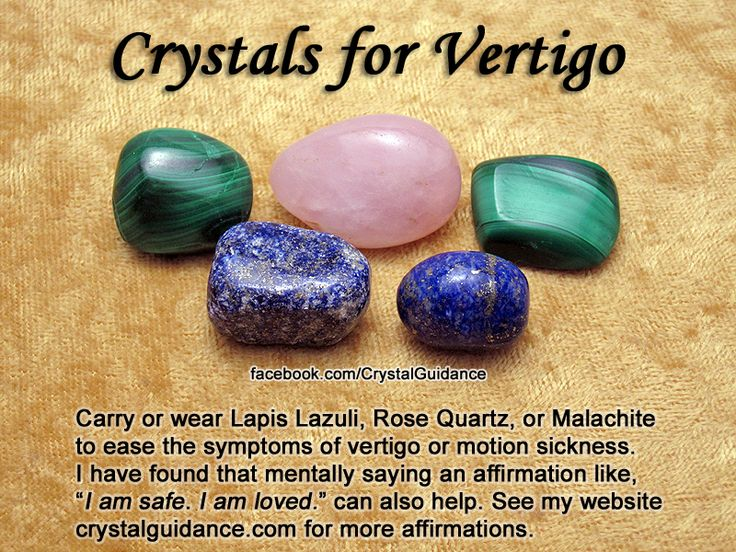 """For Vertigo/Motion Sickness Recommended Crystals: Lapis Lazuli, Rose Quartz, Malachite  Additional Recommendations: Sapphire  Affirmations: • Vertigo/Dizziness = """"I am deeply centered & peaceful in life. It is safe for me to be alive & joyous."""" • Motion Sickness = """"I am always in control of my thoughts. I am safe. I love & approve of myself."""" • Car Sickness = """"I move with ease through time & space. Only love surrounds me.""""  Hold crystal the left (receptive) hand. Hold an Emerald in right h"""