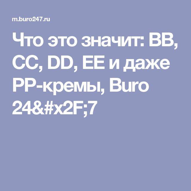 Что это значит: BB, СС, DD, EE и даже PP-кремы, Buro 24/7