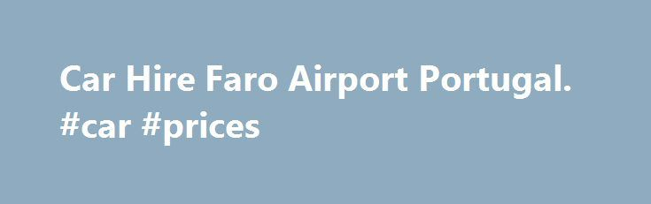 Car Hire Faro Airport Portugal. #car #prices http://philippines.remmont.com/car-hire-faro-airport-portugal-car-prices/  #compare car rentals # What Our Customers Say: A Quick Guide to. Faro Airport If you are new to a country the last thing you want to be doing is relying on public transport or coaches. Public transport systems are hard to fathom if you do not know the language so the chance is that you will be guessing a lot, and that is not a good way to start your holiday. This means that…