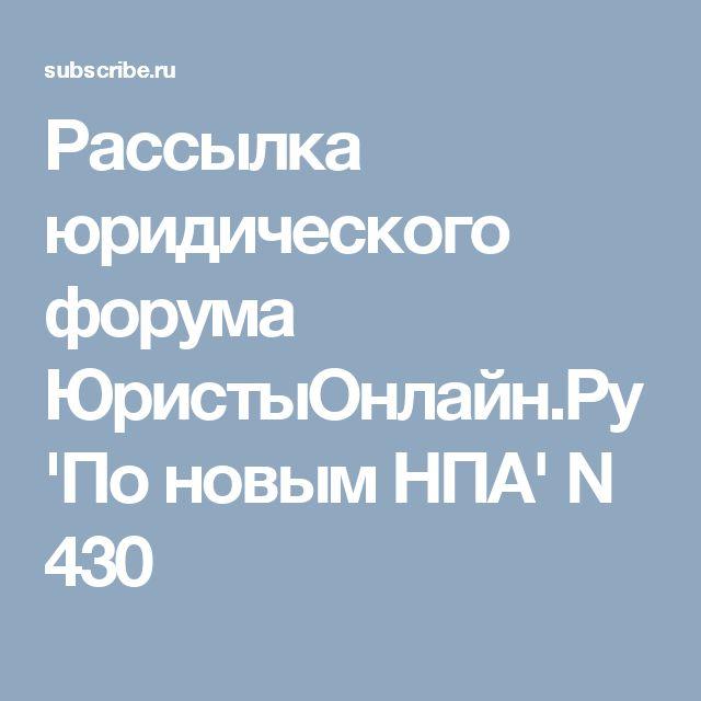 Рассылка юридического форума ЮристыОнлайн.Ру 'По новым НПА' N 430