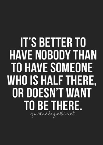 """""""It's better to have nobody than to have someone who is half there or doesn't want to be there."""""""