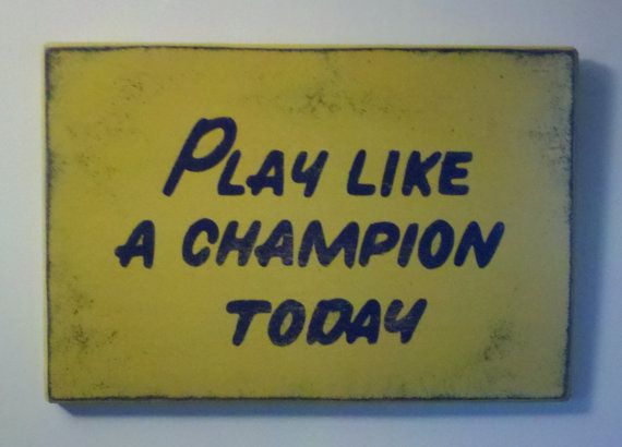 Play Like A Champion Today - I would love to have this on the wall at the top of our stairway to slap on the way out the door!