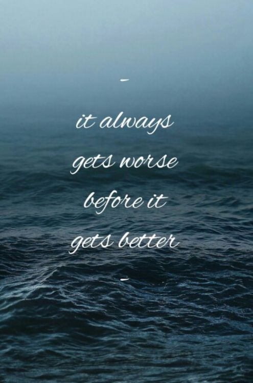It always gets worse before it gets better.