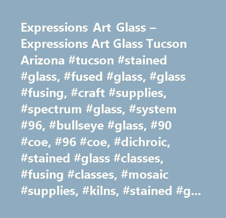 Expressions Art Glass – Expressions Art Glass Tucson Arizona #tucson #stained #glass, #fused #glass, #glass #fusing, #craft #supplies, #spectrum #glass, #system #96, #bullseye #glass, #90 #coe, #96 #coe, #dichroic, #stained #glass #classes, #fusing #classes, #mosaic #supplies, #kilns, #stained #glass #supplies, #fusing #supplies, #beads, #art #glass…