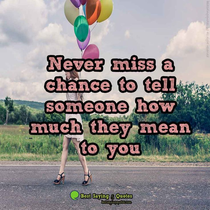 Never Miss A Change To Tell Someone How Much They Mean To
