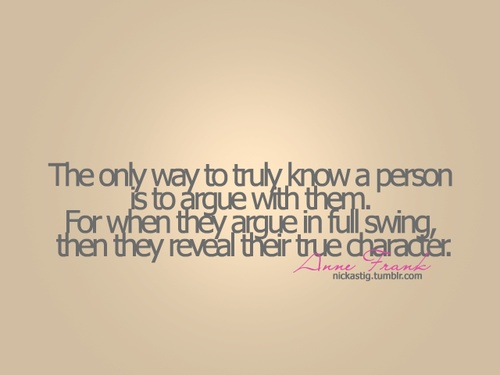 The only way to know someone is to argue with them., Anne
