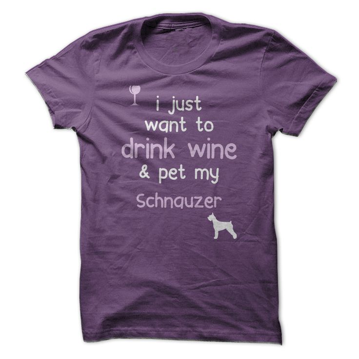 I Just Want To Drink Wine And Pet My Schnauzer...T-Shirt or Hoodie click to see here>>    https://www.sunfrog.com/Drink-Wine-Pet-My-Schnauzer-Purple-Ladies.html?3618