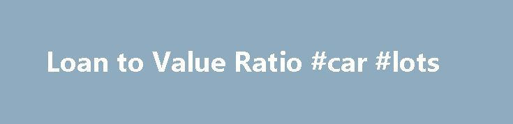 Loan to Value Ratio #car #lots http://auto-car.remmont.com/loan-to-value-ratio-car-lots/  #calculate auto loan # Loan to Value Ratio