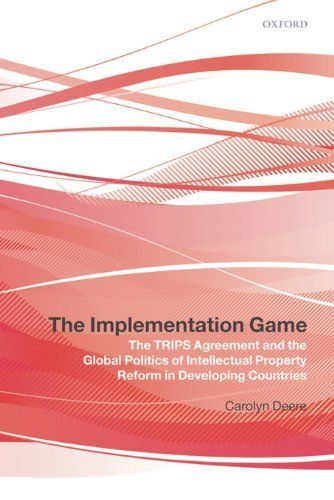 The Implementation Game:The TRIPS Agreement and the Global Politics of Intellectual Property Reform in Developing Countries by Carolyn Deere. $23.17. Publisher: OUP Oxford (October 30, 2008). 432 pages. Author: Carolyn Deere