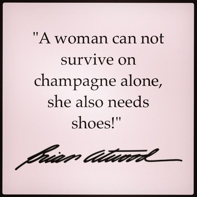 A woman can not survive on champagne alone, she also needs shoes. #Quote