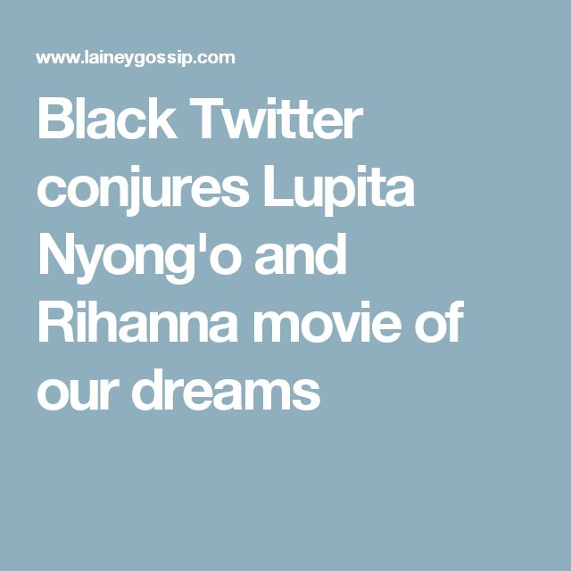Black Twitter conjures Lupita Nyong'o and Rihanna movie of our dreams