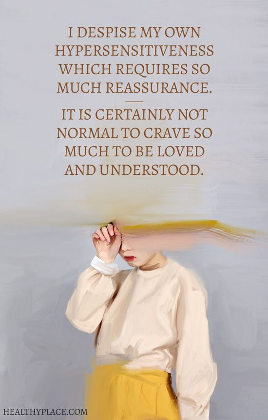 Quote on borderline: I despise my own hypersensitiveness which requires so much reassurance.- It is certainly not normal to crave so much to be loved and understood.  www.HealthyPlace.com