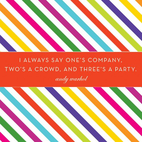 """""""I always say one's company, two's a crowd, and three's a party."""" -Andy Worhol"""