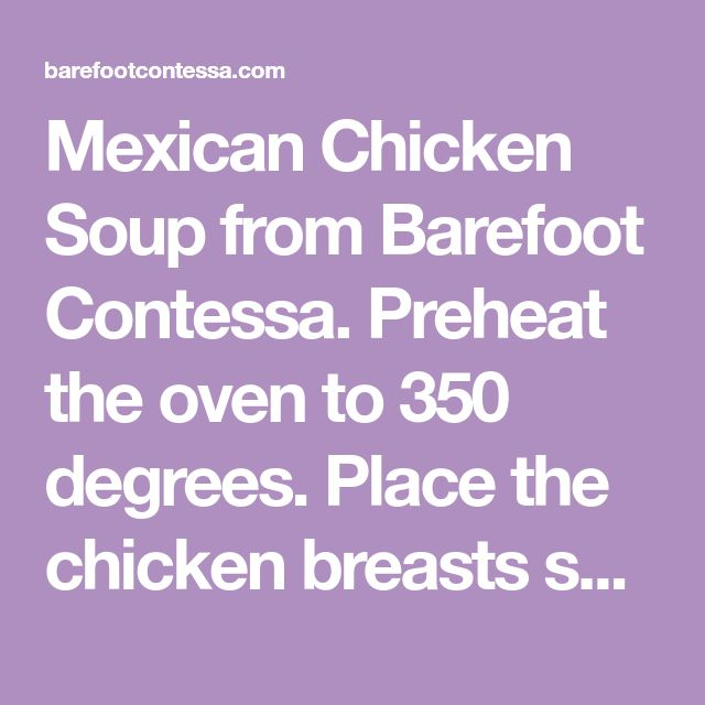 Mexican Chicken Soup from Barefoot Contessa. Preheat the oven to 350 degrees. Place the chicken breasts skin side up on a sheet pan. Rub with olive oil