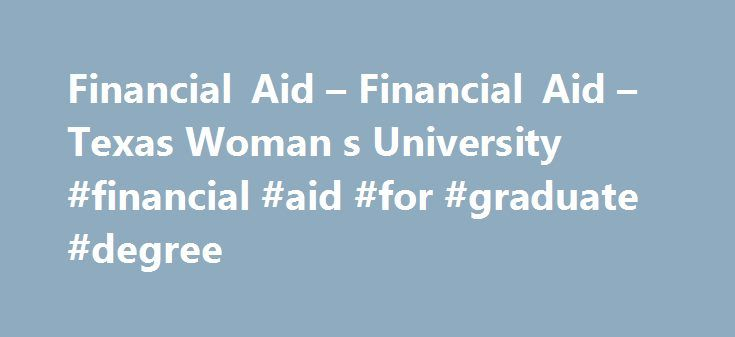 Financial Aid – Financial Aid – Texas Woman s University #financial #aid #for #graduate #degree http://jacksonville.remmont.com/financial-aid-financial-aid-texas-woman-s-university-financial-aid-for-graduate-degree/  # Financial Aid Financial aid can include scholarships, loans and grants. When you apply for financial aid through the FAFSA, you are automatically considered for loans and grants so you don't need to apply for them separately. You may also apply for scholarships along with your…