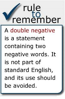 A double negative  is a statement containing two negative words. It is not part of standard English, and its use should be avoided.