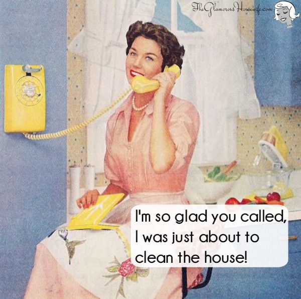 I'm so glad you called, I was just about to clean the house!