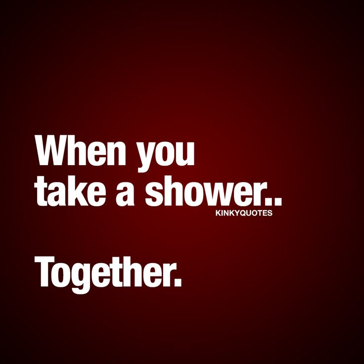 When you take a shower.. Together.   Taking a shower is amazing. Especially when you take a sexy shower.. Together with him or her.  Getting wet together is insanely sexy and all the naughty wet fun you can have in the shower is priceless. ❤ #sexyquote #naughty #quotes #couple