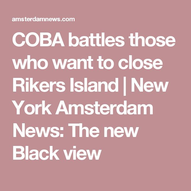 COBA battles those who want to close Rikers Island    New York Amsterdam News: The new Black view