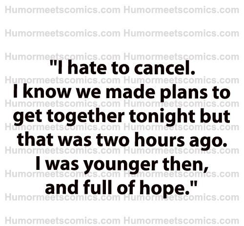 I hate to cancel. I know we made plans to get together tonight but that was two hours ago. I was younger then, and full of hope. - funny humor going out versus staying home