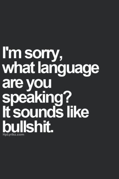 I'm Sorry, What Language  Are You Speaking? o_O  It Sounds Like Bullshit... (y)