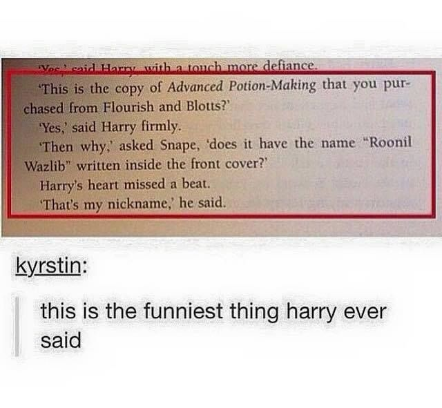 Snape : Why does it have the name 'Roonil Wazlib' written inside the front cover?        Harry : That's my nickname.