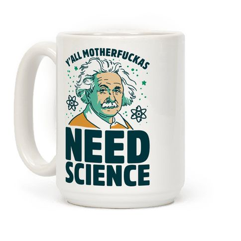 Y'all Motherfuckas Need Science - This science mug is a perfect dose of rationality and reason in a time when we really need it, because y'all motherfuckas need science. This einstein mug is perfect for fans of science mugs, and funny science mugs and science quotes.